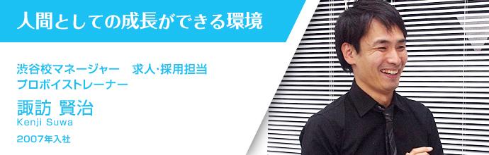 人間としての成長ができる環境 渋谷校マネージャー 求人・採用担当 プロボイストレーナー 諏訪 賢治 2007年入社