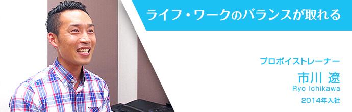 ライフ・ワークのバランスが取れる プロボイストレーナー 市川 遼 2014年入社